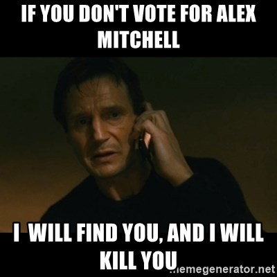 liam neeson taken - If you don't vote for Alex Mitchell  I  will find you, and I will kill you