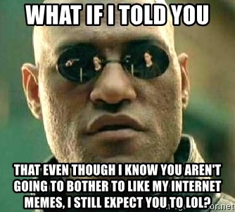 What if I told you / Matrix Morpheus - What if I told you That even though I know you aren't going to bother to like my internet memes, I still expect you to lol?