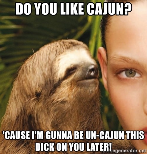 The Rape Sloth - Do you like cajUn? 'Cause I'm gunna be un-Cajun this dick on you later!