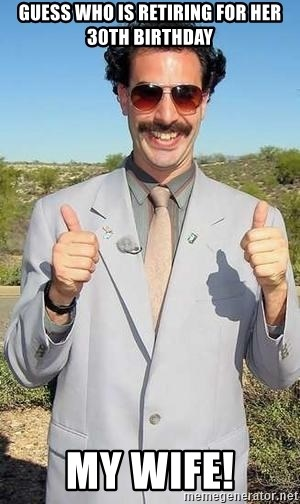 borat - GUESS WHO IS RETIRING FOR HER 30TH BIRTHDAY MY WIFE!