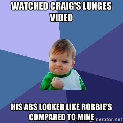 Success Kid - watched craig's lunges video his abs looked like robbie's compared to mine