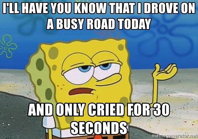 I'll have you know Spongebob - I'll have you know that I drove on a busy road today and only cried for 30 seconds
