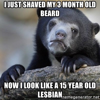Confession Bear - I just shaved my 3 month old beard now i look like a 15 year old lesbian