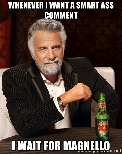 The Most Interesting Man In The World - Whenever i want a smart ass comment i wait for magnello