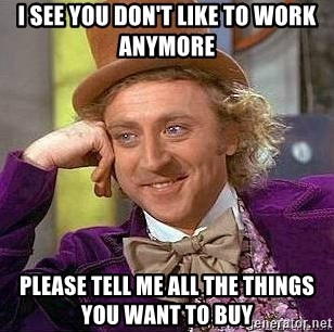 Willy Wonka - I SEE YOU DON'T LIKE TO WORK ANYMORE PLEASE TELL ME ALL THE THINGS YOU WANT TO BUY
