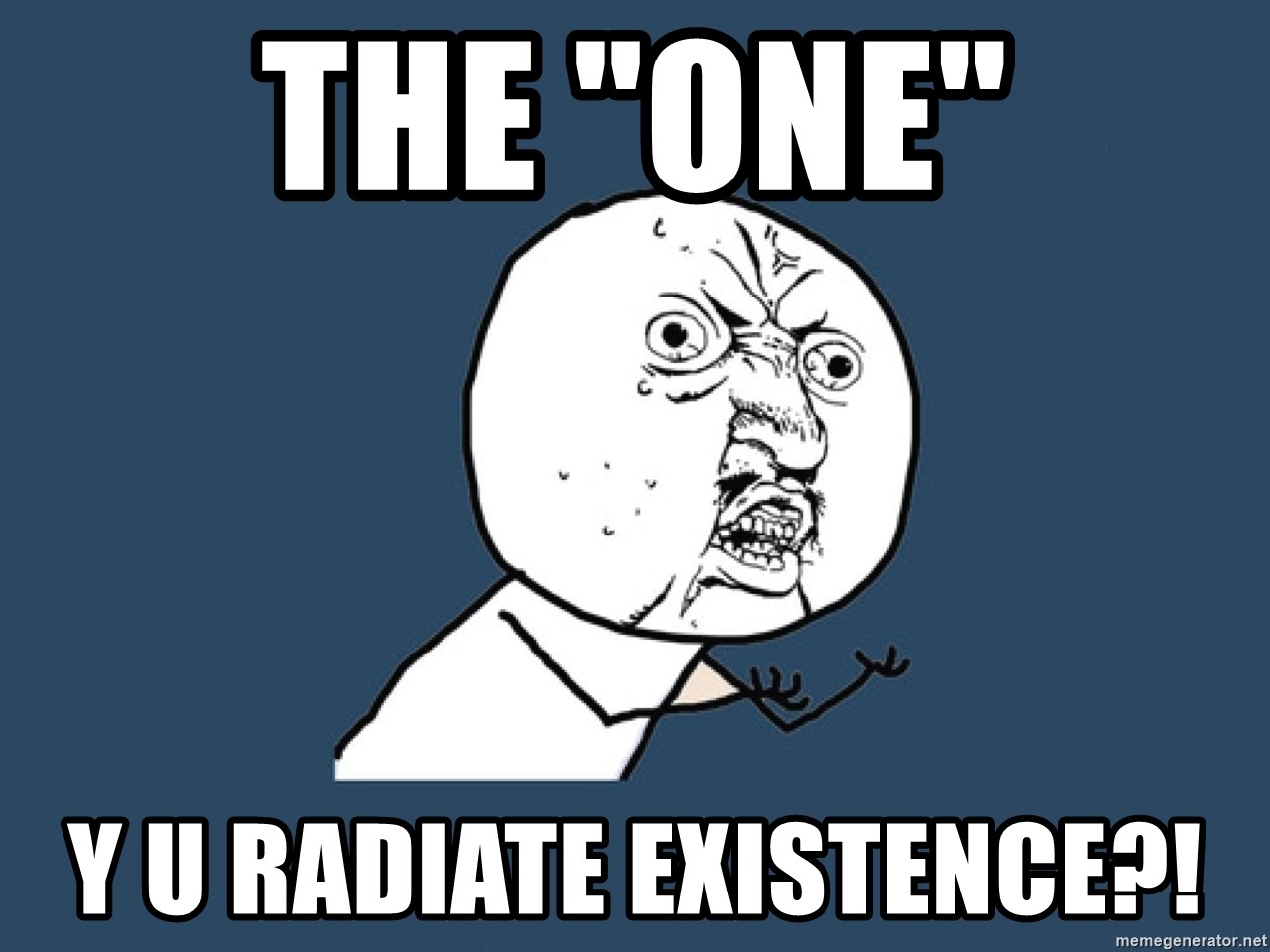 "Y U No - The ""OnE"" y u radiate existence?!"