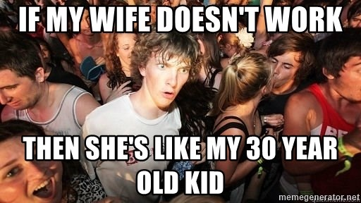 Sudden Realization Ralph - IF MY WIFE DOESN'T WORK THEN SHE'S LIKE MY 30 YEAR OLD KID