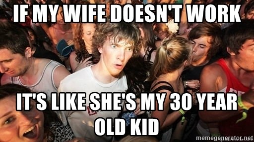 Sudden Realization Ralph - IF MY WIFE DOESN'T WORK IT'S LIKE SHE'S MY 30 YEAR OLD KID