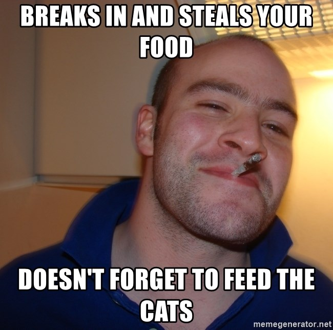 Good Guy Greg - BREAKS IN AND STEALS YOUR FOOD DOESN'T FORGET TO FEED THE CATS