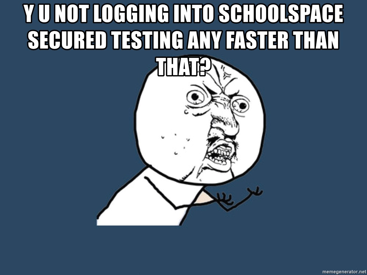 Y U No - y u not logging into schoolspace secured testing any faster than that?