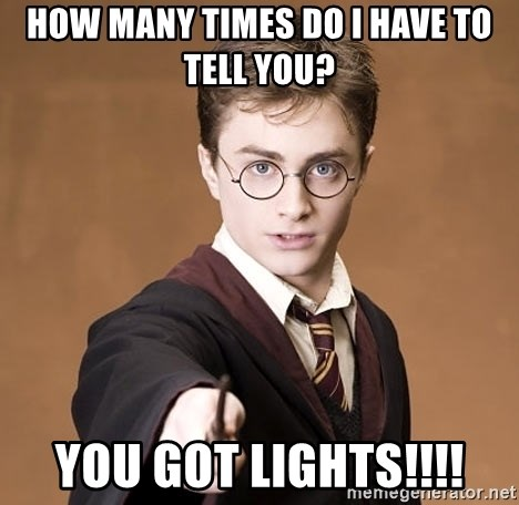 Advice Harry Potter - HOW MANY TIMES DO I HAVE TO TELL YOU? YOU GOT LIGHTS!!!!