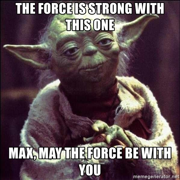 Advice Yoda - The Force is strong with this one Max, may the force be with you