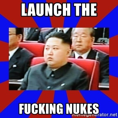 kim jong un - LAUNCH THE  FUCKING NUKES