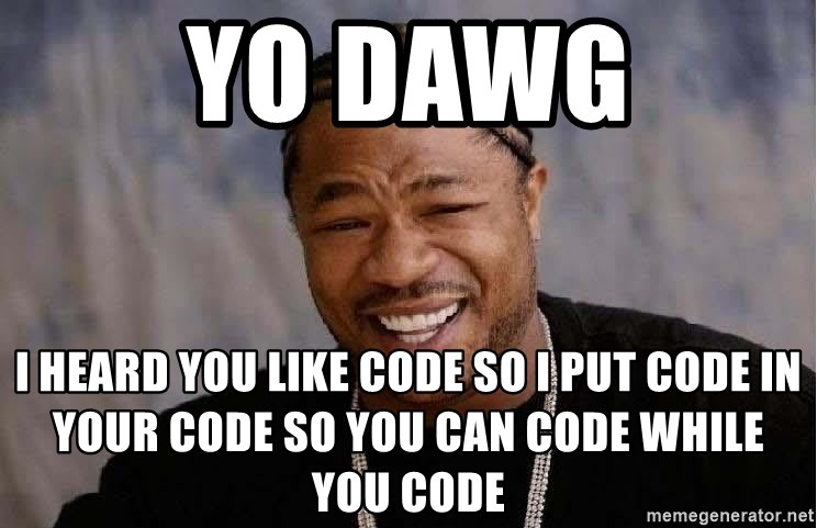 Yo Dawg - YO DAWG I heard you like code so i put code in your code so you can code while you code