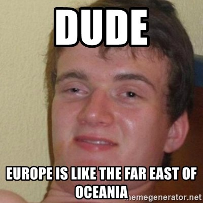 really high guy - dude europe is like the far east of oceania