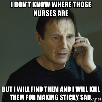 I don't know who you are... - I DON'T KNOW WHERE THOSE NURSES ARE BUT I WILL FIND THEM AND I WILL KILL THEM FOR MAKING STICKY SAD.