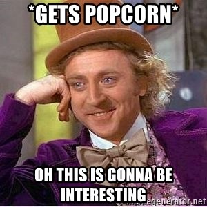Willy Wonka - *gets popcorn*  OH this is gonna be interesting