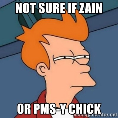 Not sure if troll - not sure if zain or pms-y chick