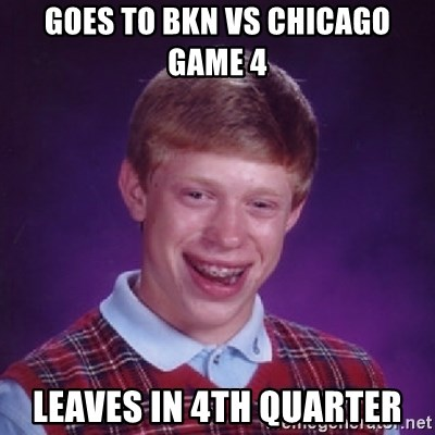 Bad Luck Brian - goes to bkn vs chicago game 4 leaves in 4th quarter