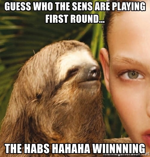 The Rape Sloth - Guess who the sens are playing first round... The habs hahaha wiinnning