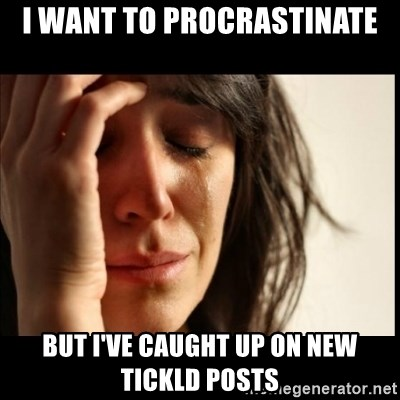 First World Problems - I want to procrastinate but I've caught up on new tickld posts
