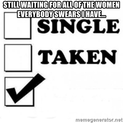 single taken checkbox - still WAITING for all of the women everybody swears i have...