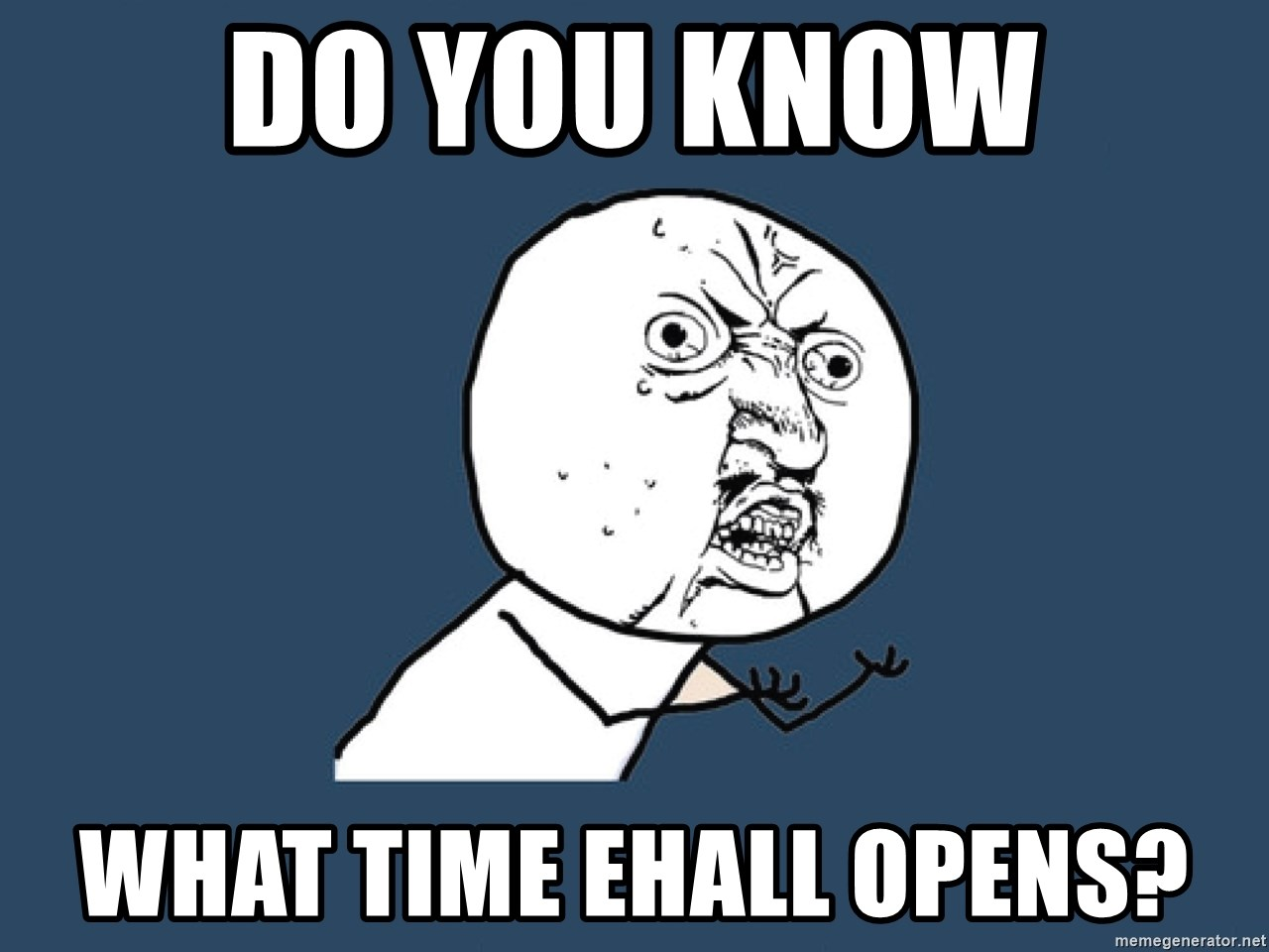 Y U No - do you know what time ehall opens?
