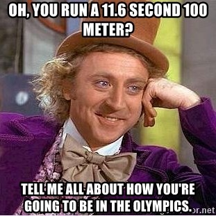 Willy Wonka - oH, YOU RUN A 11.6 SECOND 100 METER? tELL ME ALL ABOUT HOW YOU'RE GOING TO BE IN THE OLYMPICS.