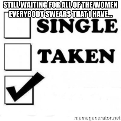 single taken checkbox - still WAITING for all of the women everybody swears that i have...