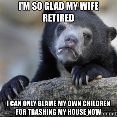 Confession Bear - I'M SO GLAD MY WIFE RETIRED I CAN ONLY BLAME MY OWN CHILDREN FOR TRASHING MY HOUSE NOW