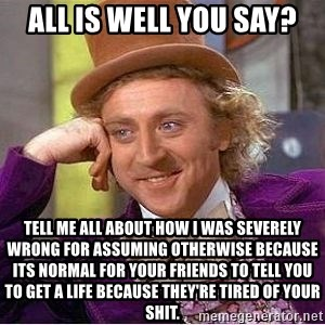 Willy Wonka - All is well you say? Tell me all about how I was severely wrong for assuming otherwise because its normal for your friends to tell you to get a life because they're tired of your shit.