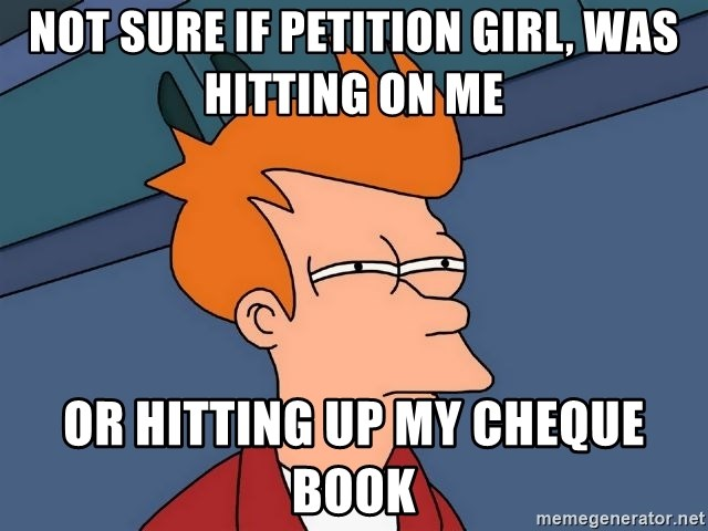 Futurama Fry - not sure if petition girl, was hitting on me or hitting up my cheque book