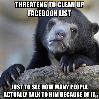 Confession Bear - THREATENS TO CLEAN UP FACEBOOK LIST JUST TO SEE HOW MANY PEOPLE ACTUALLY TALK TO HIM BECAUSE OF IT