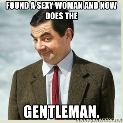 MR bean - Found a Sexy womAn and now does the Gentleman.
