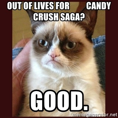 Tard the Grumpy Cat - Out of lives for          candy crush saga? GOOd.