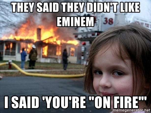 "Disaster Girl - they said they didn't like eminem i said 'you're ""on fire""'"
