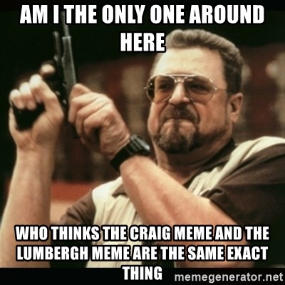 am i the only one around here - am i the only one around here who thinks the craig meme and the lumbergh meme are the same exact thing