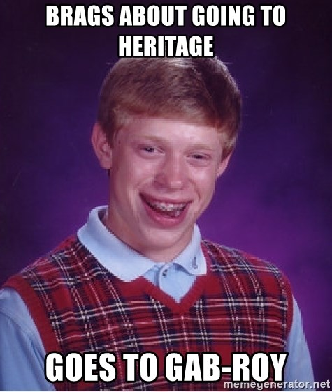 Bad Luck Brian - Brags about going to heritage goes to Gab-Roy