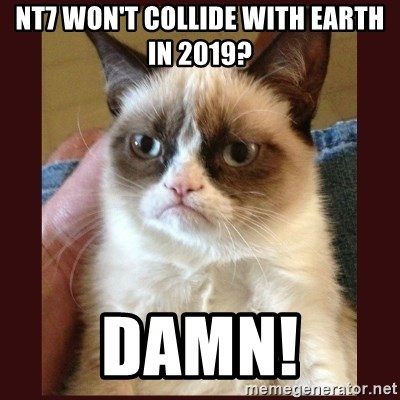Tard the Grumpy Cat - NT7 WON'T COLLIDE WITH EARTH IN 2019? DAMN!