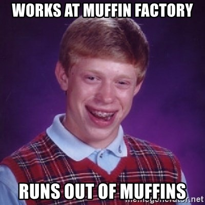 Bad Luck Brian - WORKS AT MUFFIN FACTORY RUNS OUT OF MUFFINS