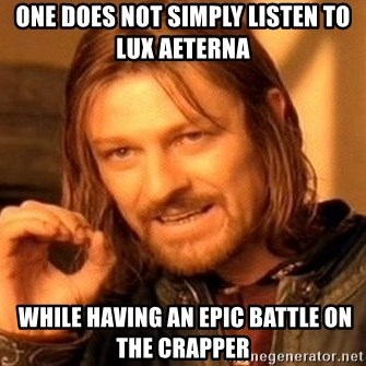 One Does Not Simply - one does not simply listen to lux aeterna   while having an epic battle on the crapper
