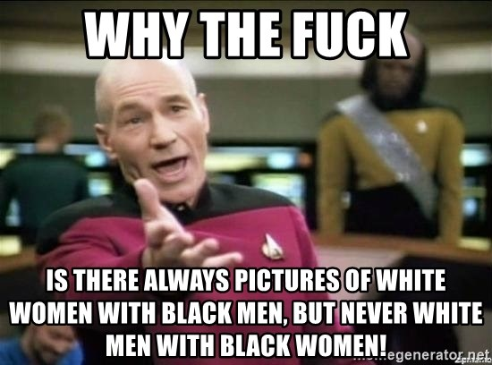 Why the fuck - Why the Fuck Is there always pictures of white women with black men, but never white men with black women!