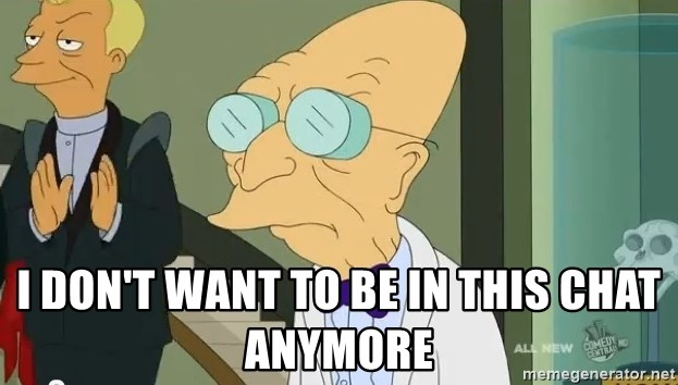 dr farnsworth -  I DON'T want to be In this chat anymore