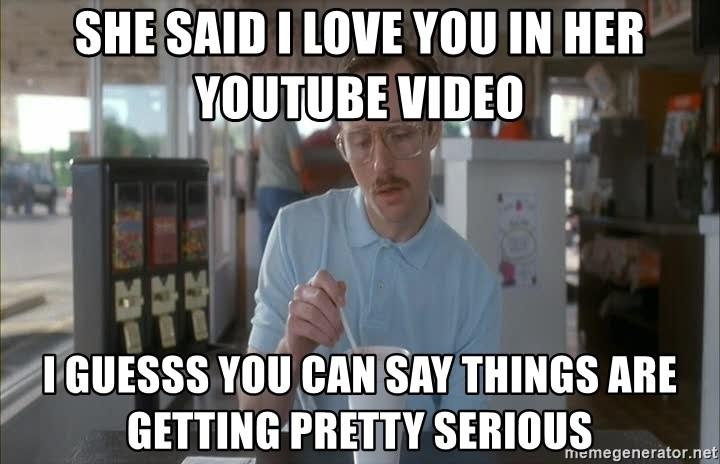 Things are getting pretty Serious (Napoleon Dynamite) - She said I love you in her youtube video I guesss you can say things are getting pretty serious