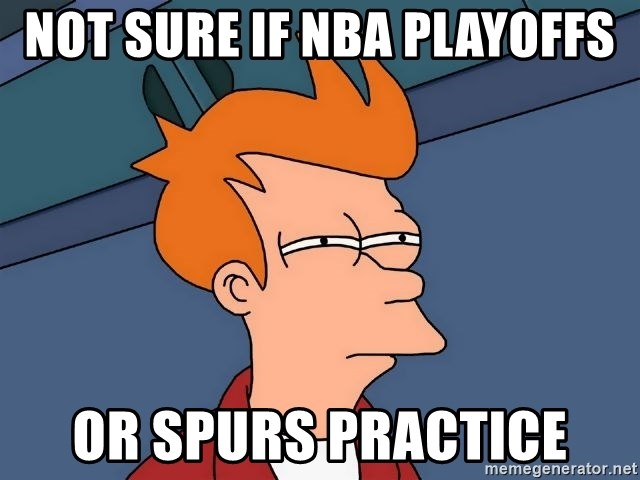 Futurama Fry - not sure if nba PLAYOFFS or spurs practice