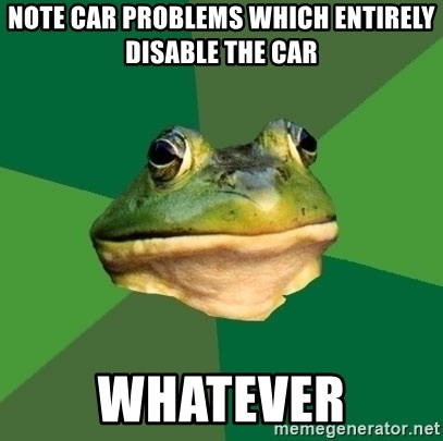Foul Bachelor Frog - note car problems which entirely disable the car whatever