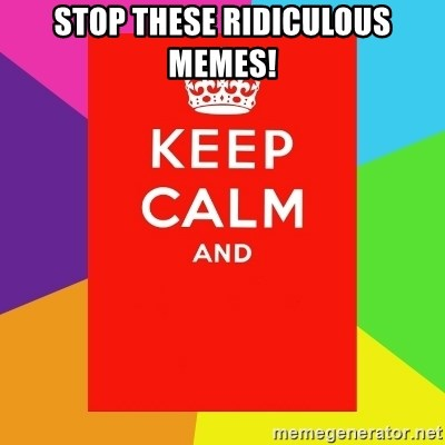 Keep calm and - STOP THESE RIDICULOUS MEMES!