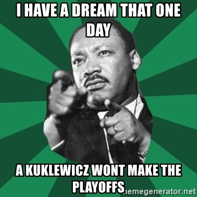 Martin Luther King jr.  - I have a dream that one day A kuklewicz wont make the playoffs