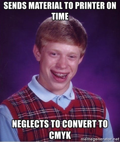 Bad Luck Brian - sends material to printer on time neglects to convert to CMYK