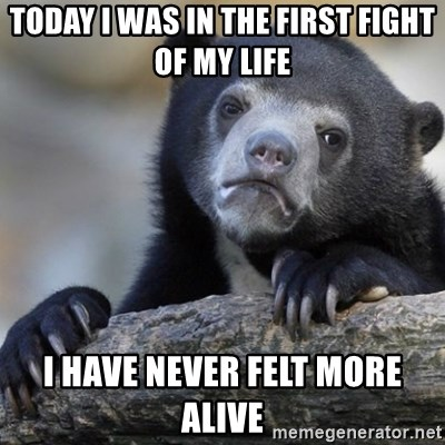 Confession Bear - Today i was in the first fight of my life I have never felt more alive